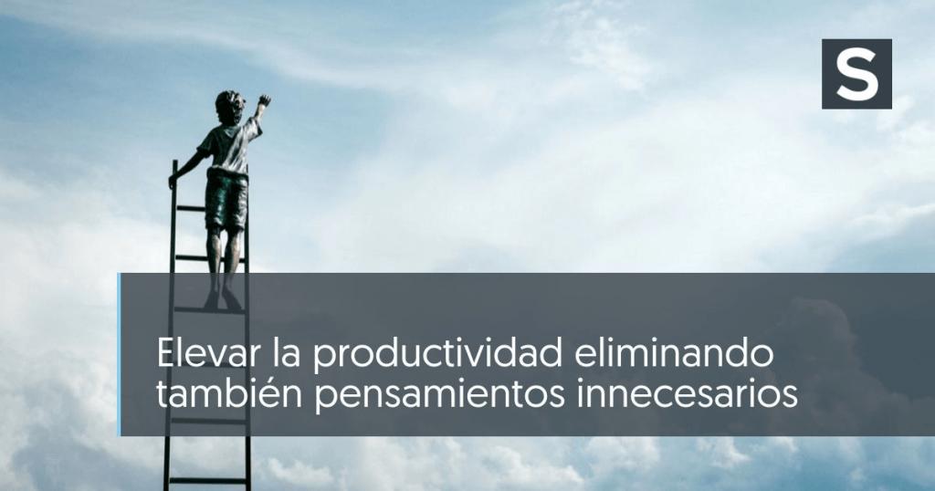 Elevar la productividad eliminando también pensamientos innecesarios